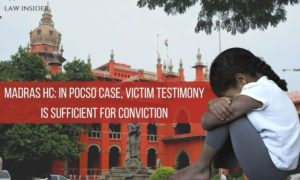 Madras HC In POCSO case, Victim Testimony is sufficient for Conviction Madras HC Girl Law Insider