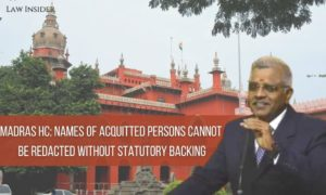 Madras HC Names of Acquitted persons cannot be Redacted without Statutory Backing Madras HC Law Insider