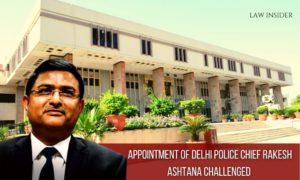 Appointment of Delhi Police Chief Rakesh Ashtana Challenged