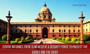 CENTRE informeS there is no NEED of a Security Force to protect the Judges and the Court